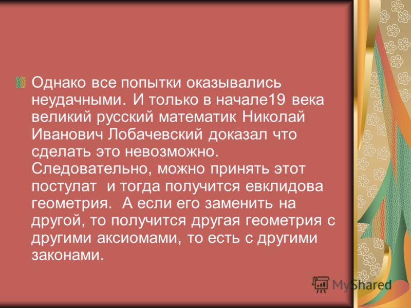 Однако все попытки оказывались неудачными. И только в начале19 века великий русский математик Николай Иванович Лобачевский доказал что сделать это невозможно. Следовательно, можно принять этот постулат и тогда получится евклидова геометрия. А если ег