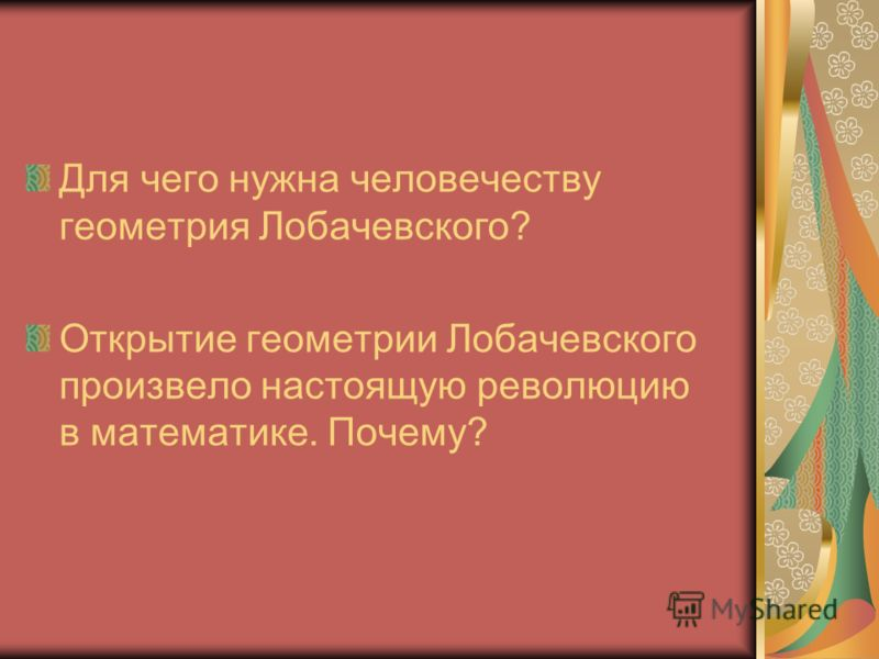 Для чего нужна человечеству геометрия Лобачевского? Открытие геометрии Лобачевского произвело настоящую революцию в математике. Почему?
