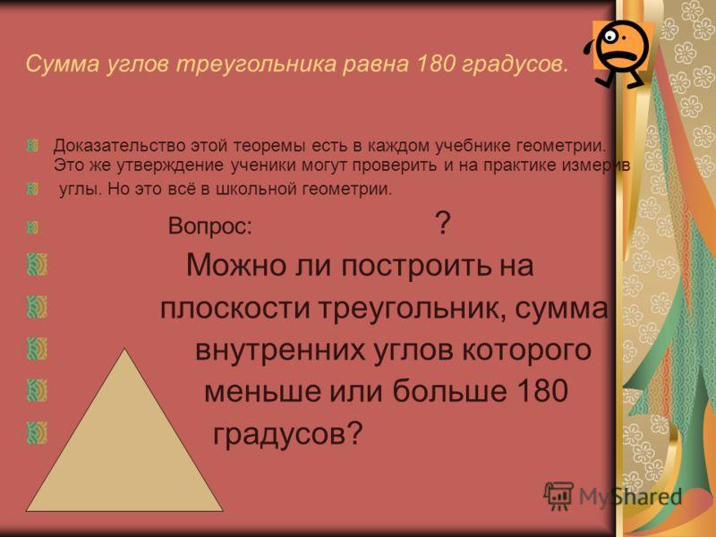Сумма углов треугольника равна 180 градусов. Доказательство этой теоремы есть в каждом учебнике геометрии. Это же утверждение ученики могут проверить и на практике измерив углы. Но это всё в школьной геометрии. Вопрос: ? Можно ли построить на плоскос