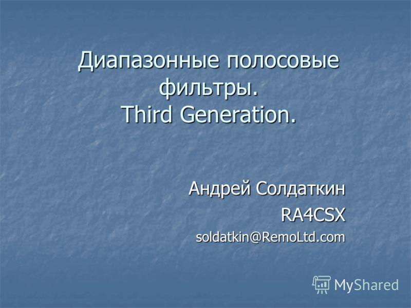 Диапазонные полосовые фильтры. Third Generation. Андрей Солдаткин RA4CSXsoldatkin@RemoLtd.com