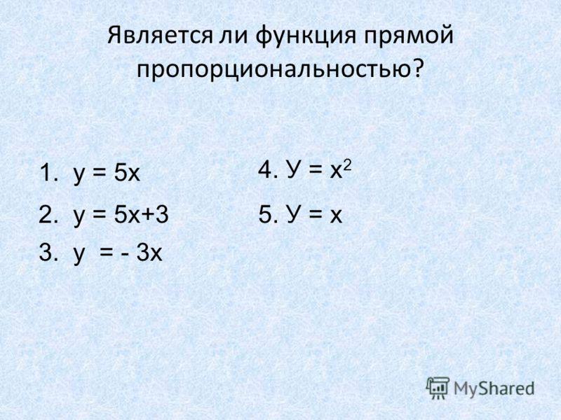Является ли функция прямой пропорциональностью? 1. у = 5х 2. у = 5х+3 3. у = - 3х 4. У = х 2 5. У = х