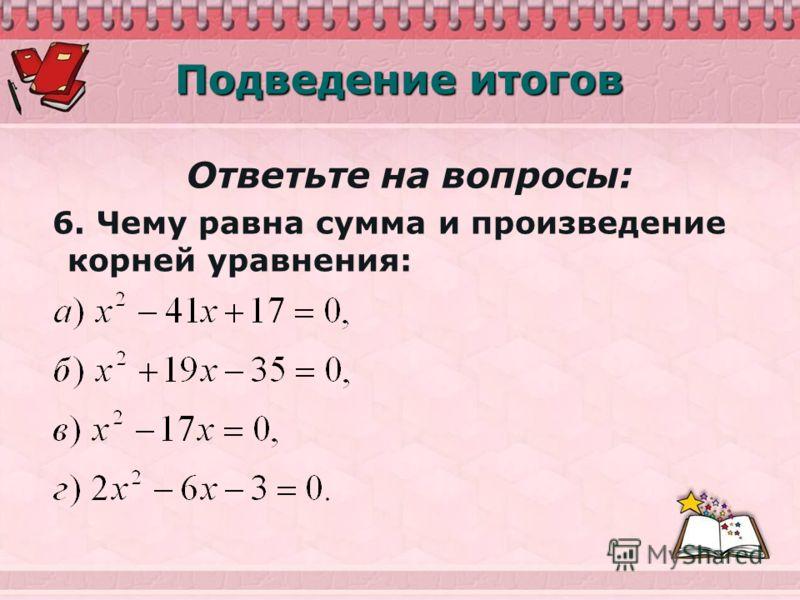 Подведение итогов Ответьте на вопросы: 6. Чему равна сумма и произведение корней уравнения: