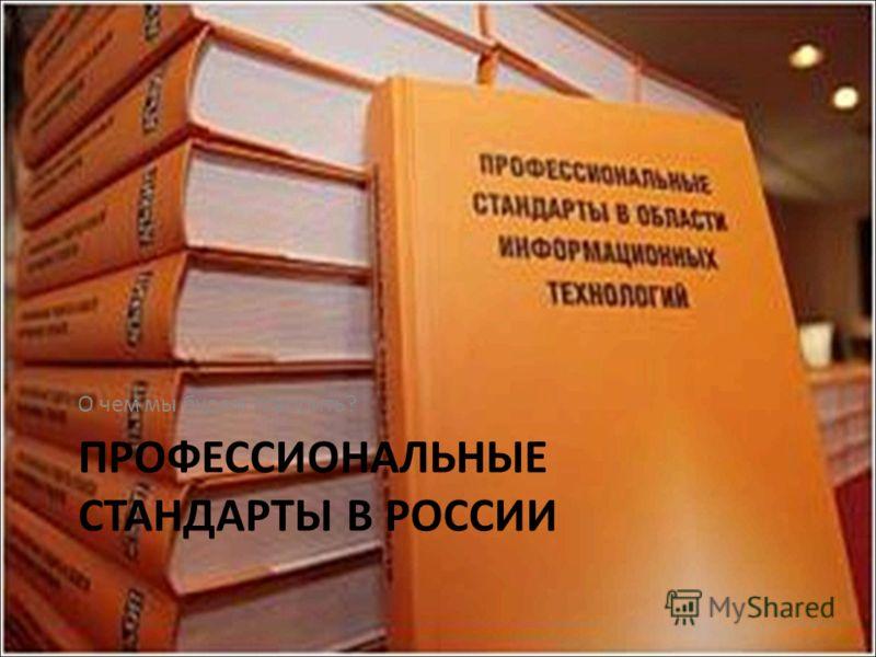 ПРОФЕССИОНАЛЬНЫЕ СТАНДАРТЫ В РОССИИ О чем мы будем говорить?