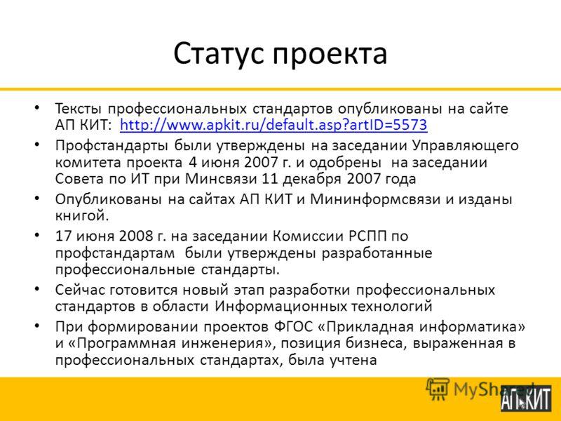 Статус проекта Тексты профессиональных стандартов опубликованы на сайте АП КИТ: http://www.apkit.ru/default.asp?artID=5573http://www.apkit.ru/default.asp?artID=5573 Профстандарты были утверждены на заседании Управляющего комитета проекта 4 июня 2007