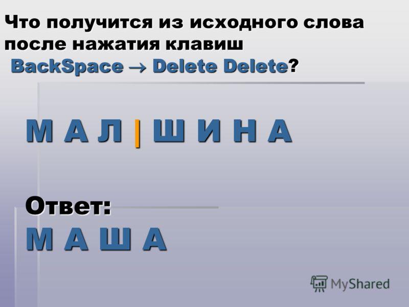 М А Л | Ш И Н А Что получится из исходного слова после нажатия клавиш BackSpace Delete Delete? Ответ: М А Ш А