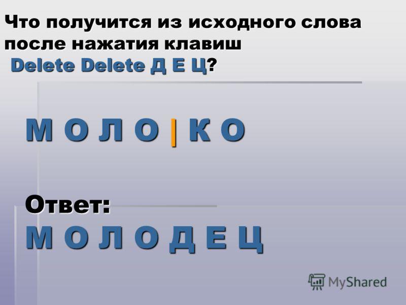 М О Л О | К О Что получится из исходного слова после нажатия клавиш Delete Delete Д Е Ц? Ответ: М О Л О Д Е Ц