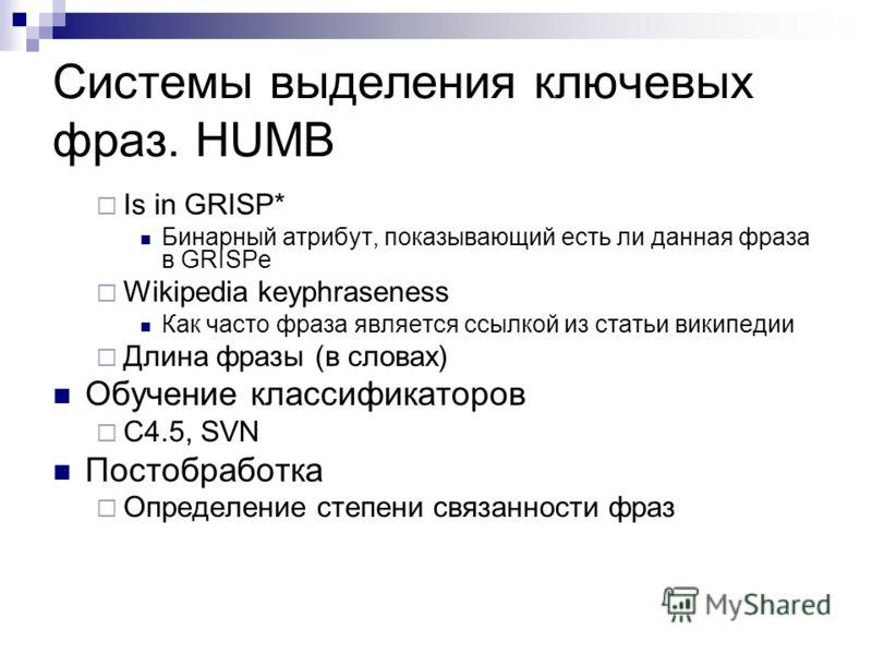 Системы выделения ключевых фраз. HUMB Is in GRISP* Бинарный атрибут, показывающий есть ли данная фраза в GRISPe Wikipedia keyphraseness Как часто фраза является ссылкой из статьи википедии Длина фразы (в словах) Обучение классификаторов C4.5, SVN Пос