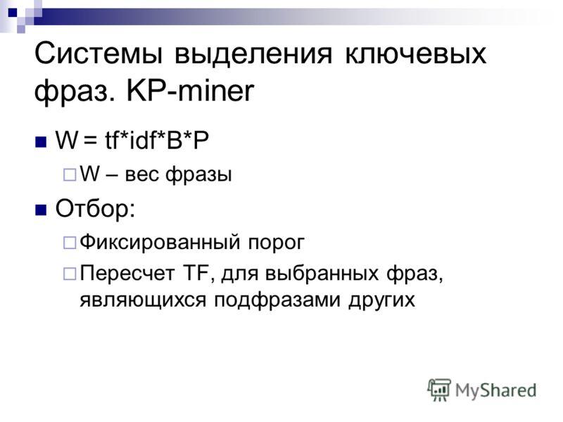 Системы выделения ключевых фраз. KP-miner W = tf*idf*B*P W – вес фразы Отбор: Фиксированный порог Пересчет TF, для выбранных фраз, являющихся подфразами других