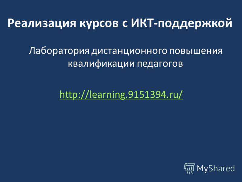 Реализация курсов с ИКТ-поддержкой Лаборатория дистанционного повышения квалификации педагогов http://learning.9151394.ru/