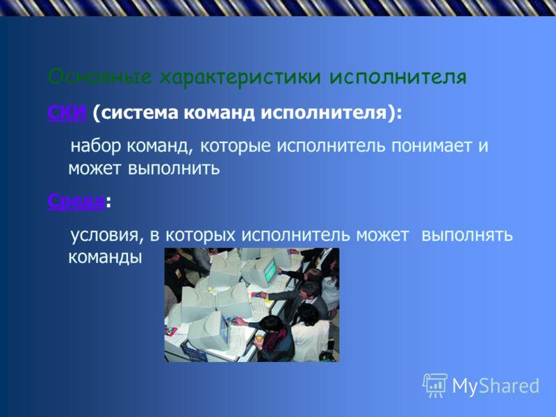 Основные характеристики исполнителя СКИ (система команд исполнителя): набор команд, которые исполнитель понимает и может выполнить Среда: условия, в которых исполнитель может выполнять команды