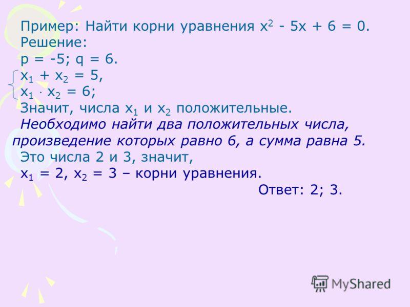 Пример: Найти корни уравнения х 2 - 5х + 6 = 0. Решение: p = -5; q = 6. x 1 + x 2 = 5, x 1 x 2 = 6; Значит, числа х 1 и х 2 положительные. Необходимо найти два положительных числа, произведение которых равно 6, а сумма равна 5. Это числа 2 и 3, значи