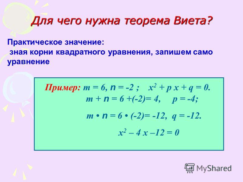 Для чего нужна теорема Виета? Практическое значение: зная корни квадратного уравнения, запишем само уравнение Пример: т = 6, n = -2 ; х 2 + р х + q = 0. т + n = 6 +(-2)= 4, р = -4; т n = 6 (-2)= -12, q = -12. х 2 – 4 х –12 = 0