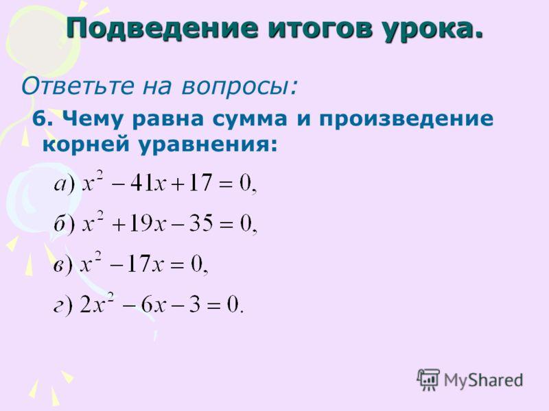 Подведение итогов урока. Ответьте на вопросы: 6. Чему равна сумма и произведение корней уравнения: