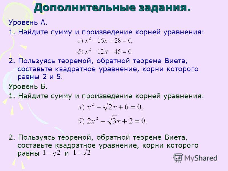 Дополнительные задания. Уровень А. 1. Найдите сумму и произведение корней уравнения: 2. Пользуясь теоремой, обратной теореме Виета, составьте квадратное уравнение, корни которого равны 2 и 5. Уровень В. 1. Найдите сумму и произведение корней уравнени