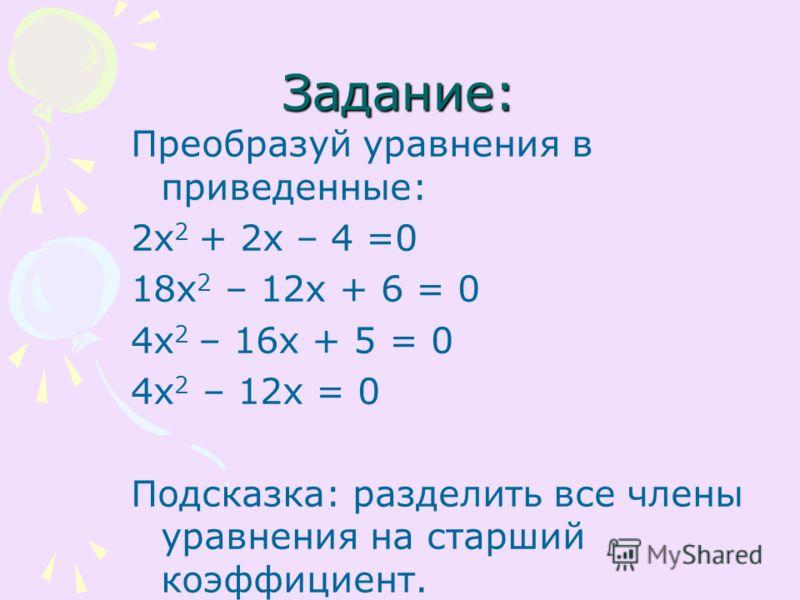 Задание: Преобразуй уравнения в приведенные: 2х 2 + 2х – 4 =0 18х 2 – 12х + 6 = 0 4х 2 – 16х + 5 = 0 4х 2 – 12х = 0 Подсказка: разделить все члены уравнения на старший коэффициент.
