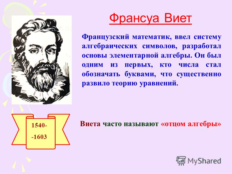 1540- -1603 Франсуа Виет Французский математик, ввел систему алгебраических символов, разработал основы элементарной алгебры. Он был одним из первых, кто числа стал обозначать буквами, что существенно развило теорию уравнений. Виета часто называют «о