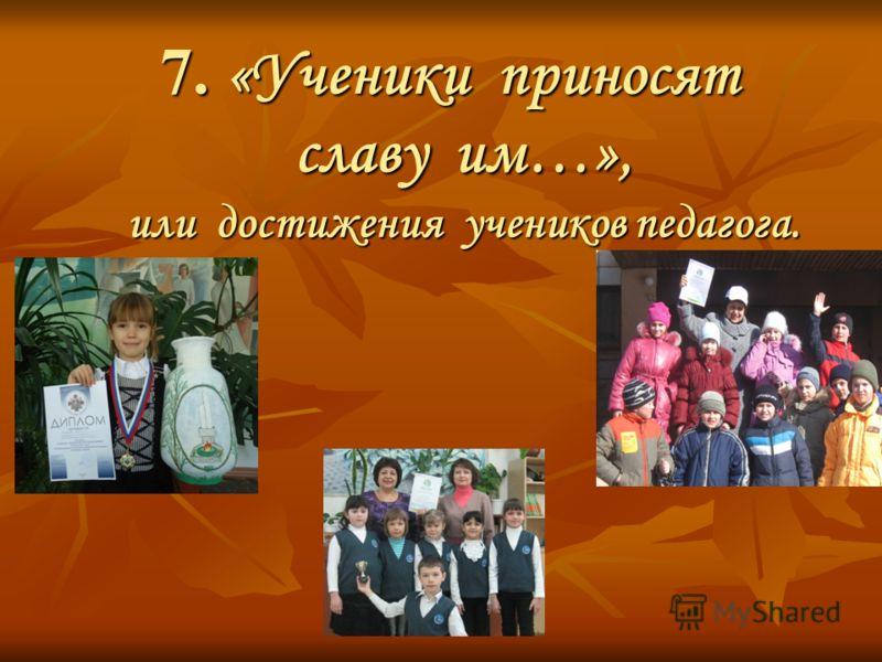 7. «Ученики приносят славу им…», или достижения учеников педагога.