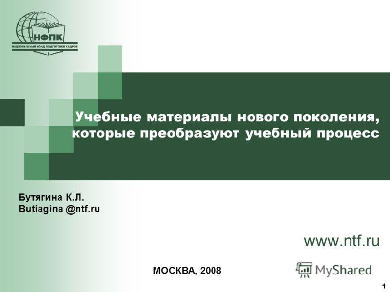 1 Учебные материалы нового поколения, которые преобразуют учебный процесс www.ntf.ru Бутягина К.Л. Butiagina @ntf.ru МОСКВА, 2008
