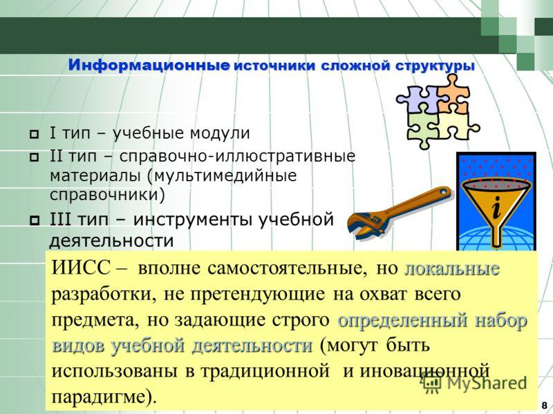 8 Информационные источники сложной структуры локальные определенный набор видов учебной деятельности ИИСС – вполне самостоятельные, но локальные разработки, не претендующие на охват всего предмета, но задающие строго определенный набор видов учебной