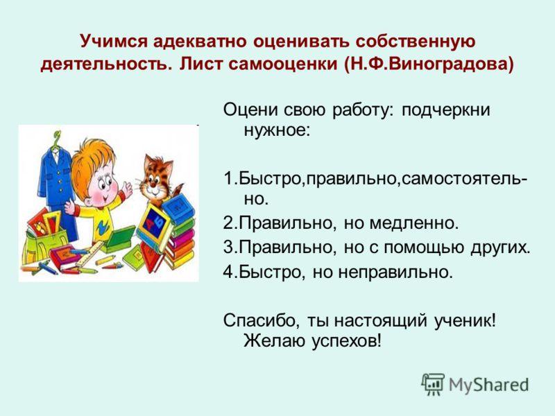 Учимся адекватно оценивать собственную деятельность. Лист самооценки (Н.Ф.Виноградова) Оцени свою работу: подчеркни нужное: 1.Быстро,правильно,самостоятель- но. 2.Правильно, но медленно. 3.Правильно, но с помощью других. 4.Быстро, но неправильно. Спа