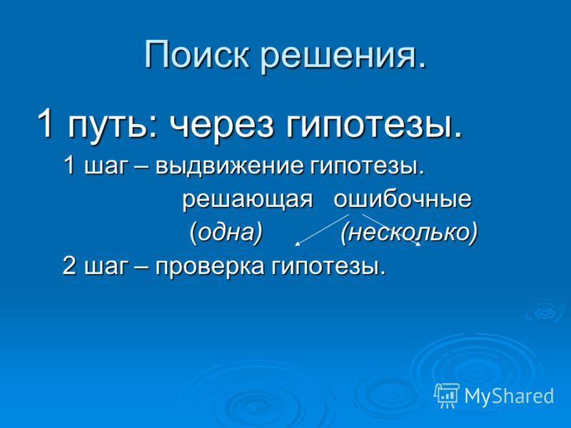 Поиск решения. 1 путь: через гипотезы. 1 шаг – выдвижение гипотезы. 1 шаг – выдвижение гипотезы. решающая ошибочные решающая ошибочные (одна) (несколько) (одна) (несколько) 2 шаг – проверка гипотезы. 2 шаг – проверка гипотезы.