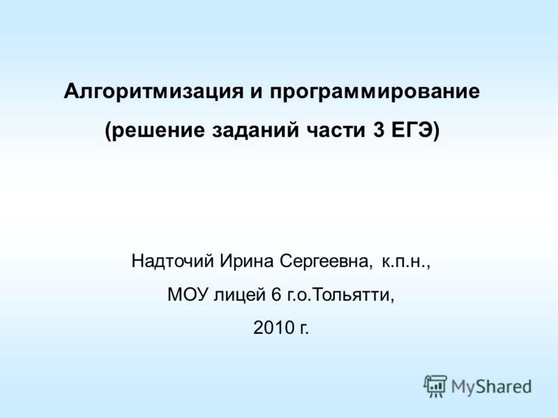 Алгоритмизация и программирование (решение заданий части 3 ЕГЭ) Надточий Ирина Сергеевна, к.п.н., МОУ лицей 6 г.о.Тольятти, 2010 г.