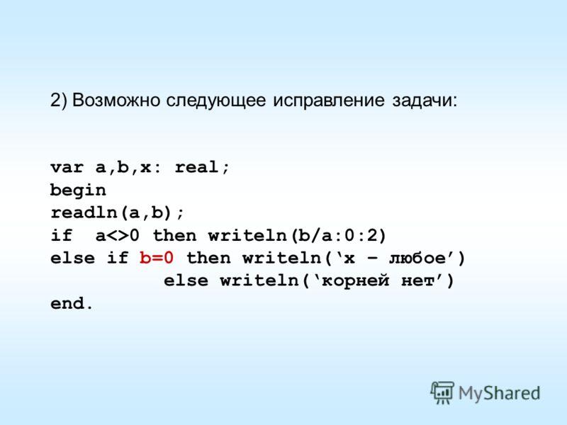 2) Возможно следующее исправление задачи: var a,b,x: real; begin readln(a,b); if a0 then writeln(b/a:0:2) else if b=0 then writeln(x – любое) else writeln(корней нет) end.