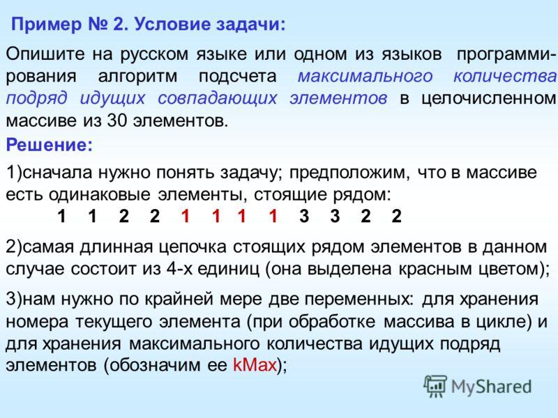 Пример 2. Условие задачи: Опишите на русском языке или одном из языков программи- рования алгоритм подсчета максимального количества подряд идущих совпадающих элементов в целочисленном массиве из 30 элементов. Решение: 1)сначала нужно понять задачу;