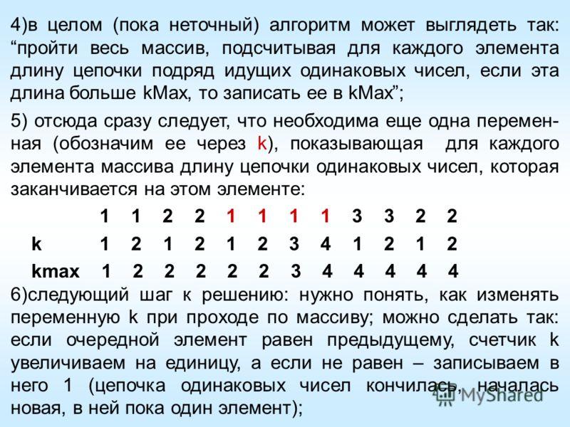 4)в целом (пока неточный) алгоритм может выглядеть так: пройти весь массив, подсчитывая для каждого элемента длину цепочки подряд идущих одинаковых чисел, если эта длина больше kMax, то записать ее в kMax; 5) отсюда сразу следует, что необходима еще