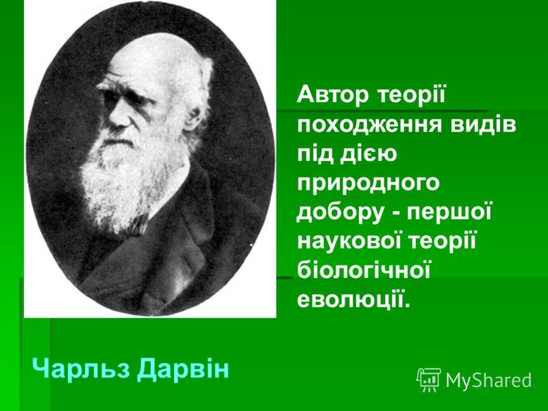 Автор теорії походження видів під дією природного добору - першої наукової теорії біологічної еволюції. Чарльз Дарвін