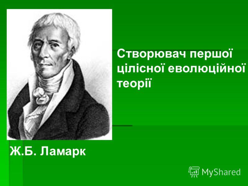 Створювач першої цілісної еволюційної теорії Ж.Б. Ламарк