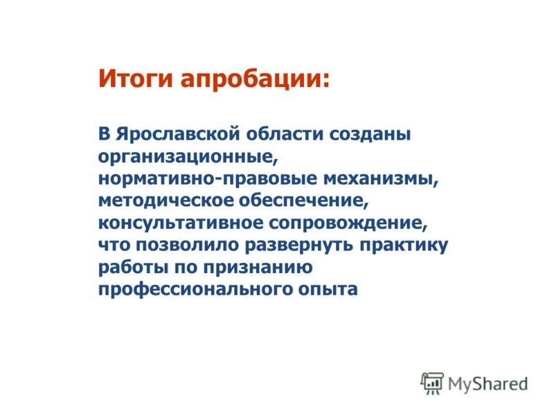Итоги апробации: В Ярославской области созданы организационные, нормативно-правовые механизмы, методическое обеспечение, консультативное сопровождение, что позволило развернуть практику работы по признанию профессионального опыта