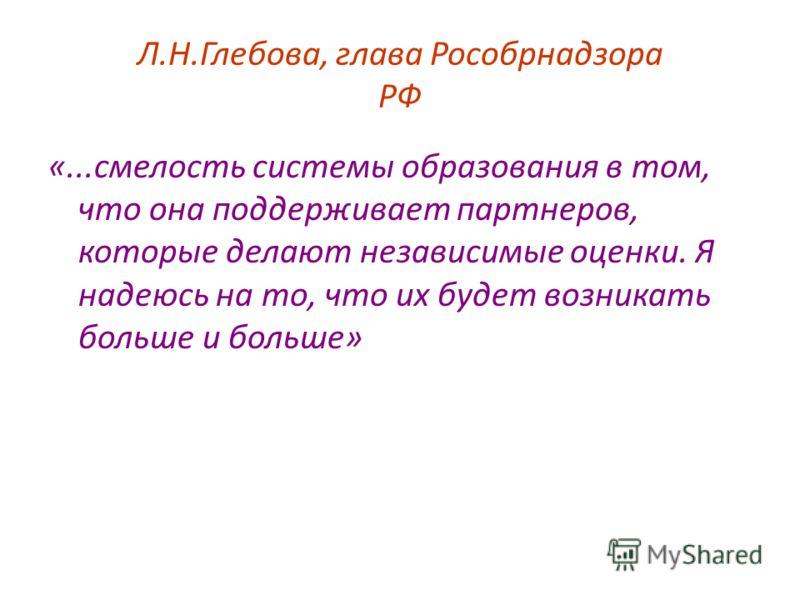 Л.Н.Глебова, глава Рособрнадзора РФ «...смелость системы образования в том, что она поддерживает партнеров, которые делают независимые оценки. Я надеюсь на то, что их будет возникать больше и больше»
