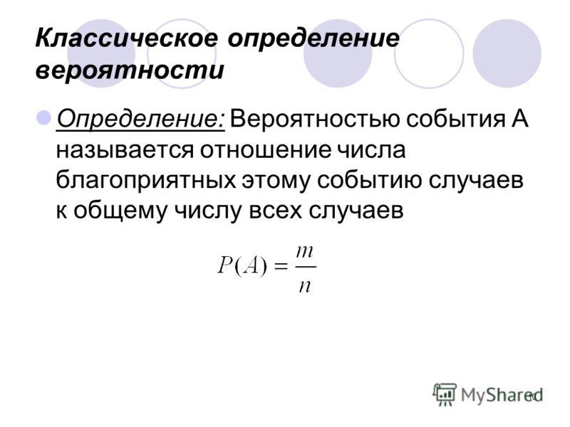 10 Классическое определение вероятности Определение: Вероятностью события А называется отношение числа благоприятных этому событию случаев к общему числу всех случаев