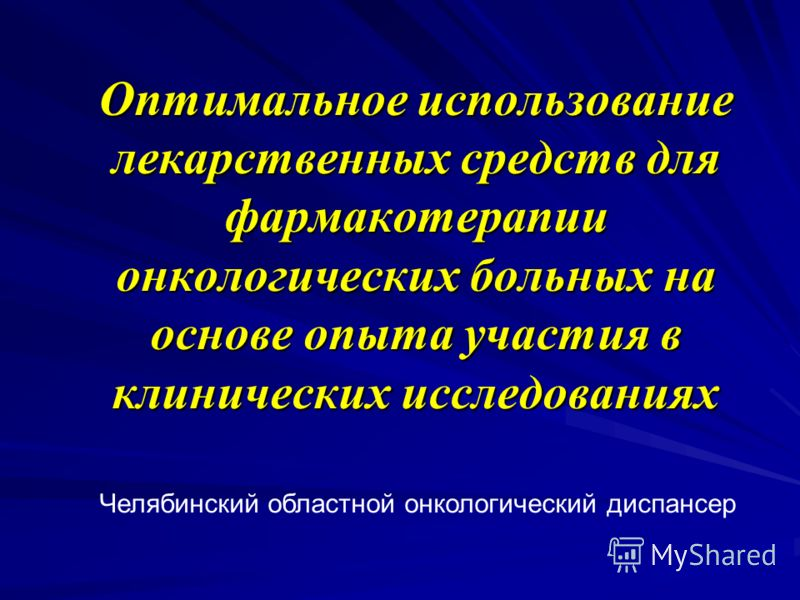 Оптимальное использование лекарственных средств для фармакотерапии онкологических больных на основе опыта участия в клинических исследованиях Челябинский областной онкологический диспансер