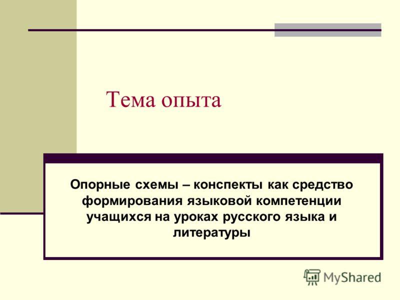 Тема опыта Опорные схемы – конспекты как средство формирования языковой компетенции учащихся на уроках русского языка и литературы