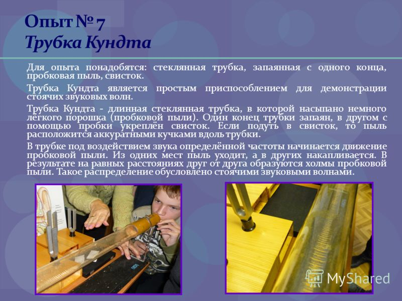 Опыт 7 Трубка Кундта Для опыта понадобятся: стеклянная трубка, запаянная с одного конца, пробковая пыль, свисток. Трубка Кундта является простым приспособлением для демонстрации стоячих звуковых волн. Трубка Кундта - длинная стеклянная трубка, в кото