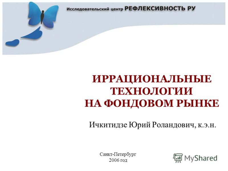 Ичкитидзе Юрий Роландович, к.э.н. Санкт-Петербург 2006 год ИРРАЦИОНАЛЬНЫЕ ТЕХНОЛОГИИ НА ФОНДОВОМ РЫНКЕ