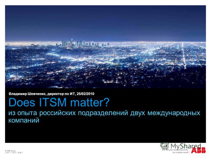 © ABB Group June 17, 2013 | Slide 1 Does ITSM matter? из опыта российских подразделений двух международных компаний Владимир Шевченко, директор по ИТ, 25/02/2010