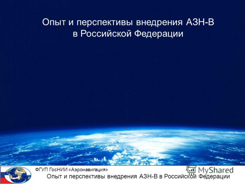 ФГУП ГосНИИ «Аэронавигация» Опыт и перспективы внедрения АЗН-В в Российской Федерации