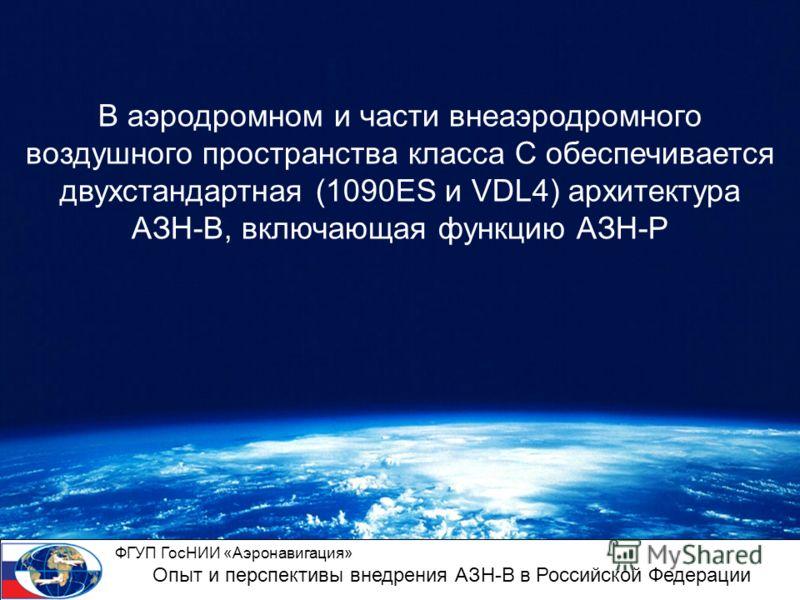 В аэродромном и части внеаэродромного воздушного пространства класса С обеспечивается двухстандартная (1090ES и VDL4) архитектура АЗН-В, включающая функцию АЗН-Р ФГУП ГосНИИ «Аэронавигация» Опыт и перспективы внедрения АЗН-В в Российской Федерации