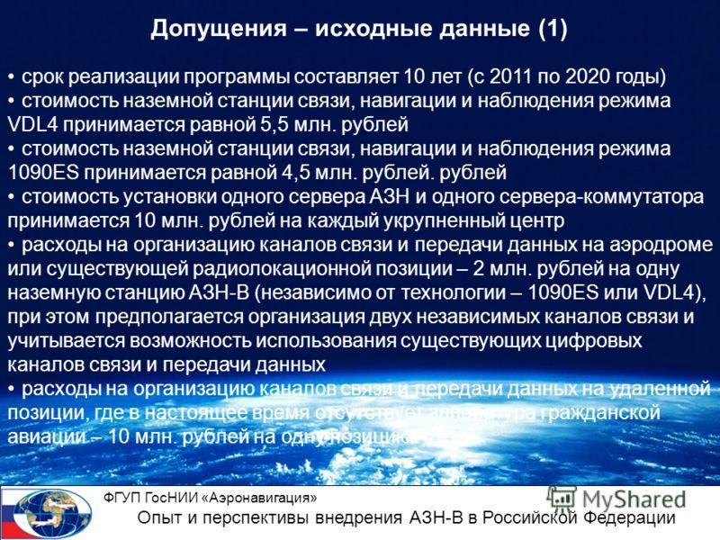 Допущения – исходные данные (1) срок реализации программы составляет 10 лет (с 2011 по 2020 годы) стоимость наземной станции связи, навигации и наблюдения режима VDL4 принимается равной 5,5 млн. рублей стоимость наземной станции связи, навигации и на