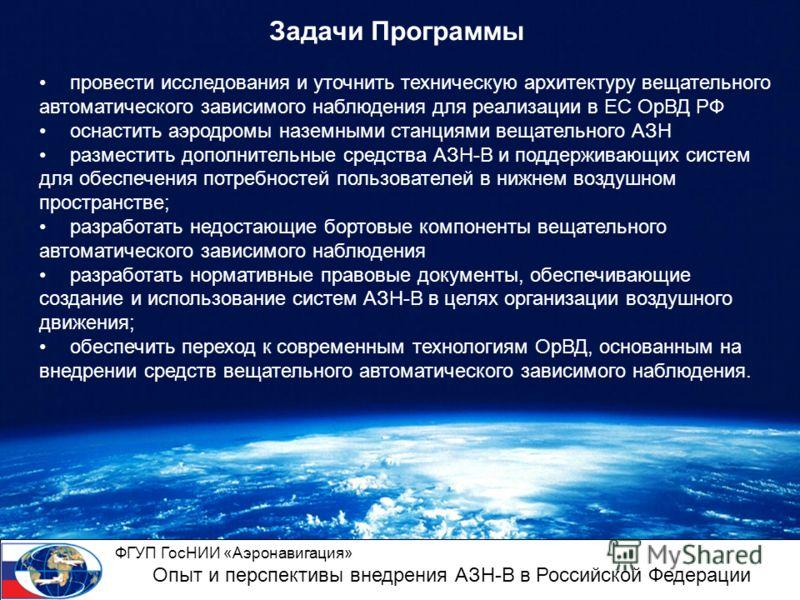 Задачи Программы провести исследования и уточнить техническую архитектуру вещательного автоматического зависимого наблюдения для реализации в ЕС ОрВД РФ оснастить аэродромы наземными станциями вещательного АЗН разместить дополнительные средства АЗН-В