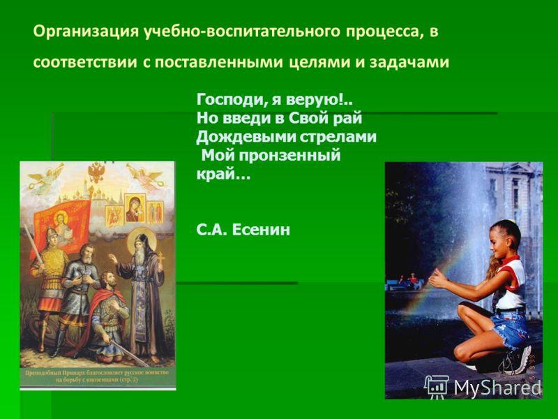 Организация учебно-воспитательного процесса, в соответствии с поставленными целями и задачами Господи, я верую!.. Но введи в Свой рай Дождевыми стрелами Мой пронзенный край… С.А. Есенин