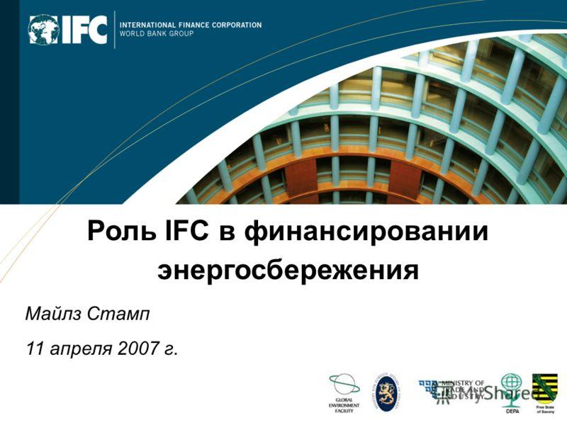 - 1 - Роль IFC в финансировании энергосбережения Майлз Стамп 11 апреля 2007 г.