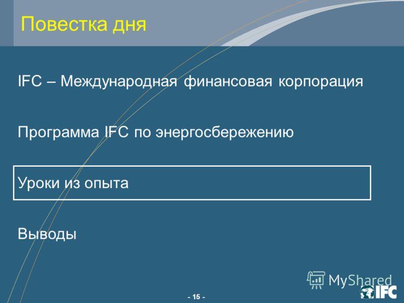 - 15 - IFC – Международная финансовая корпорация Программа IFC по энергосбережению Уроки из опыта Выводы Повестка дня