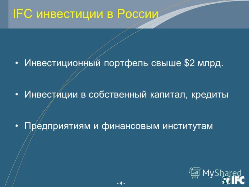 - 4 - IFC инвестиции в России Инвестиционный портфель свыше $2 млрд. Инвестиции в собственный капитал, кредиты Предприятиям и финансовым институтам