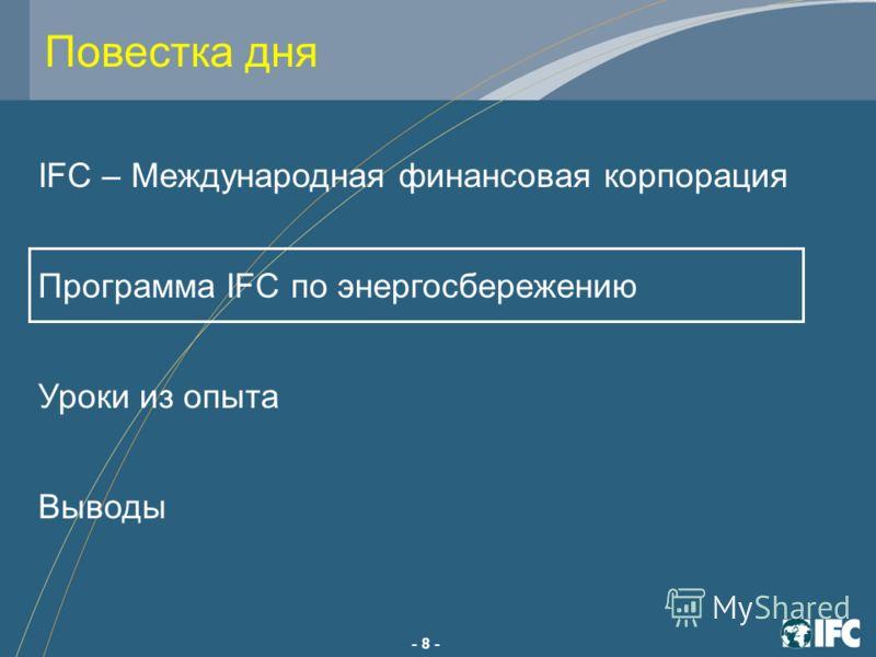 - 8 - IFC – Международная финансовая корпорация Программа IFC по энергосбережению Уроки из опыта Выводы Повестка дня