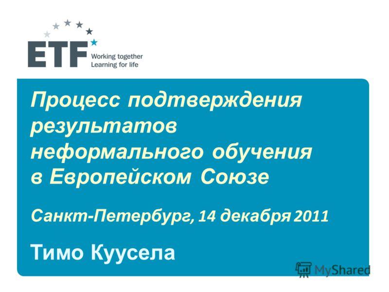 Процесс подтверждения результатов неформального обучения в Европейском Союзе Санкт-Петербург, 14 декабря 2011 Тимо Куусела