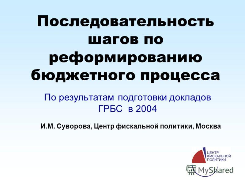Последовательность шагов по реформированию бюджетного процесса По результатам подготовки докладов ГРБС в 2004 И.М. Суворова, Центр фискальной политики, Москва